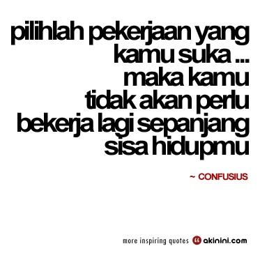 """""""pilihlah pekerjaan yang kamu sukai... maka kamu tidak akan perlu bekerja lagi sepanjang sisa hidupmu"""" (Confucius) #motivasi"""