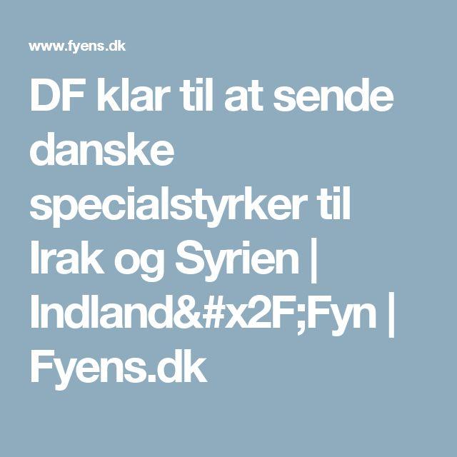 DF klar til at sende danske specialstyrker til Irak og Syrien | Indland/Fyn | Fyens.dk