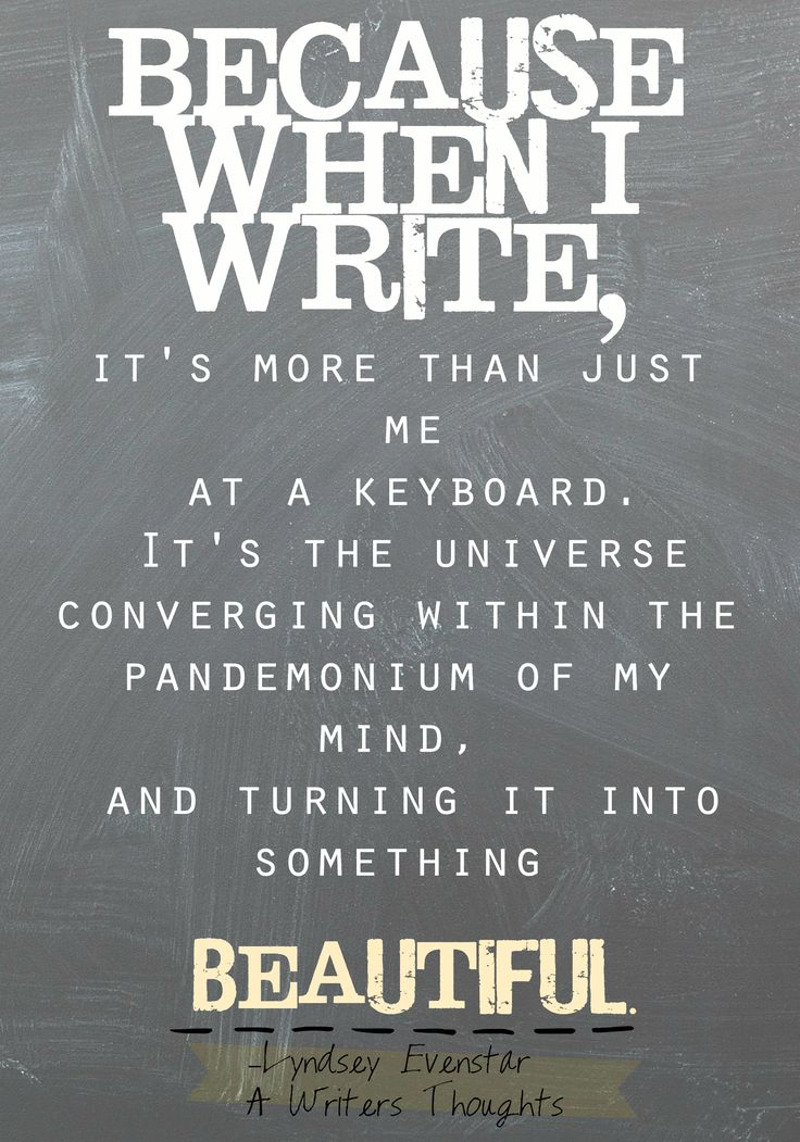 Because when I write, it's more than just me at a keyboard. It's the universe converging within the pandemonium of my mind, and turning it into something beautiful. -Lyndsey Evenstar