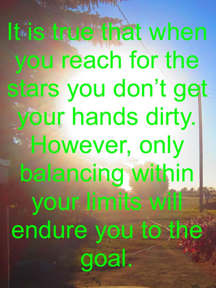 It is true that when you reach for the stars you don't get your hands dirty.  However, only balancing within your limits will endure you to the goal.