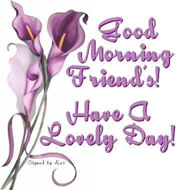 Good Morning Friends Have A Lovely Day!