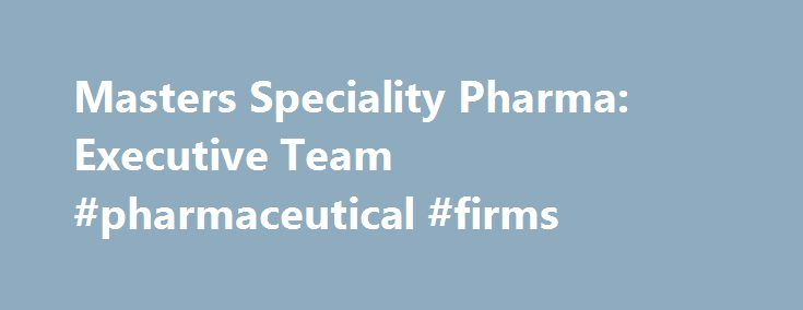 Masters Speciality Pharma: Executive Team #pharmaceutical #firms http://pharma.remmont.com/masters-speciality-pharma-executive-team-pharmaceutical-firms/  #pharma executive # Executive Team Dr Zulf Masters, OBE – CEO A doctorate in Clinical Biochemistry, Zulf Masters has had a 34 year career in the pharmaceutical industry, initially gaining valuable international sales and marketing experience with a leading UK research company in the early 1980's, before founding Masters Pharmaceuticals…
