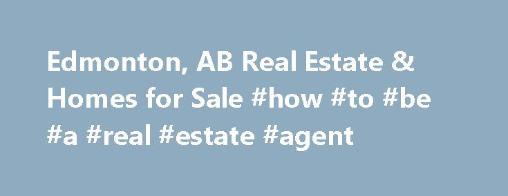 Edmonton, AB Real Estate & Homes for Sale #how #to #be #a #real #estate #agent http://canada.remmont.com/edmonton-ab-real-estate-homes-for-sale-how-to-be-a-real-estate-agent/  #edmonton real estate # Edmonton, AB Real Estate and Homes for Sale Edmonton is located in Alberta. It is an urban community with a population of 912,681. The median household income is $76,017. In Edmonton, 50% of residents are married, and families with children reside in 33% of the households. Half the population of…