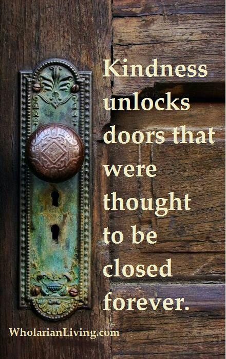 kindness unlocks doors that were thought to be closed forever.