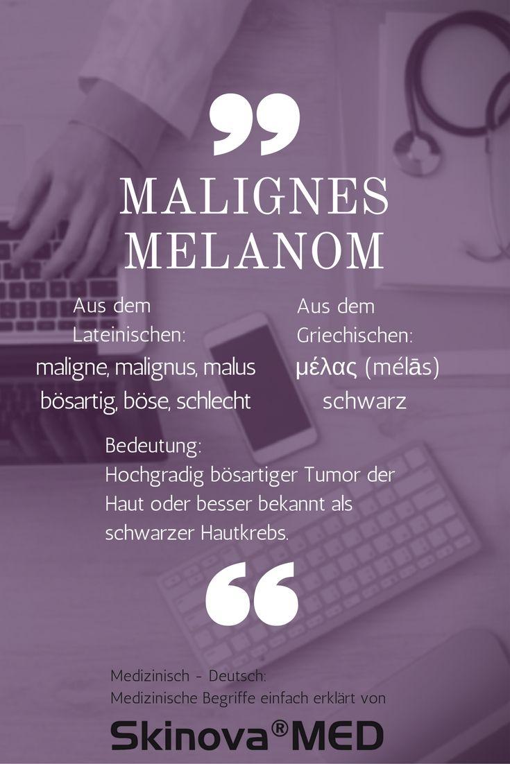 """Medizinische Begriffe erklärt von Skinova®MED: Malignes Melanom  Malignes Melanom ist die medizinische Bezeichnung des schwarzen Hautkrebs. Weitere Begriffe für diesen bösartigen Tumor sind Melanom, Melanoblastom oder Melanozytoblastom. """"Malignes"""" stammt von dem lateinischen Wort MALUS, MALIGNE bzw. MALIGNUS ab, welches so viel wie böse oder schlecht bedeutet. Das Wort """"Melanom"""" hingegen stammt aus dem Griechischen und heißt übersetzt """"schwarz""""."""