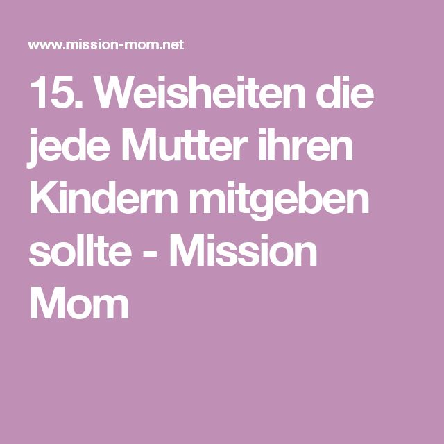 15. Weisheiten die jede Mutter ihren Kindern mitgeben sollte - Mission Mom