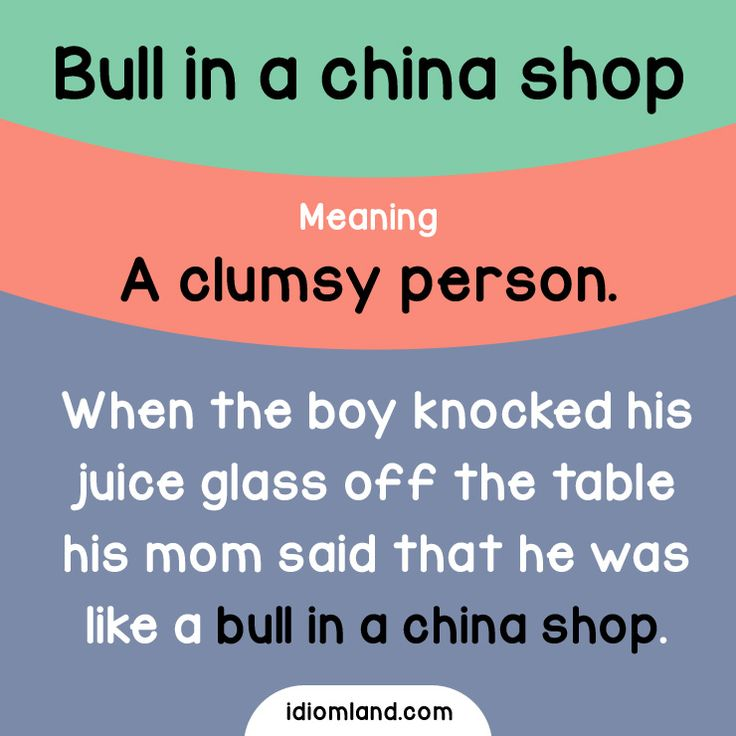 Idiom of the day: Bull in a china shop. Meaning: A clumsy person. Example: When the boy knocked his juice glass off the table his mom said that he was like a bull in a china shop.