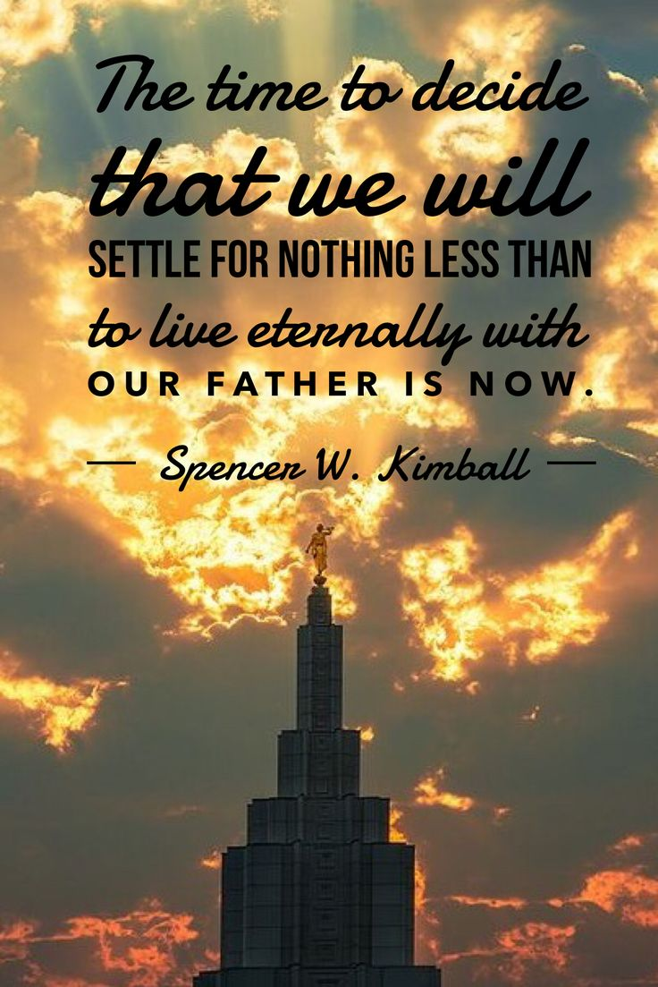 The time that we decide that we will settle for nothing less than to live eternally with our Father is now. --Spencer W. Kimball