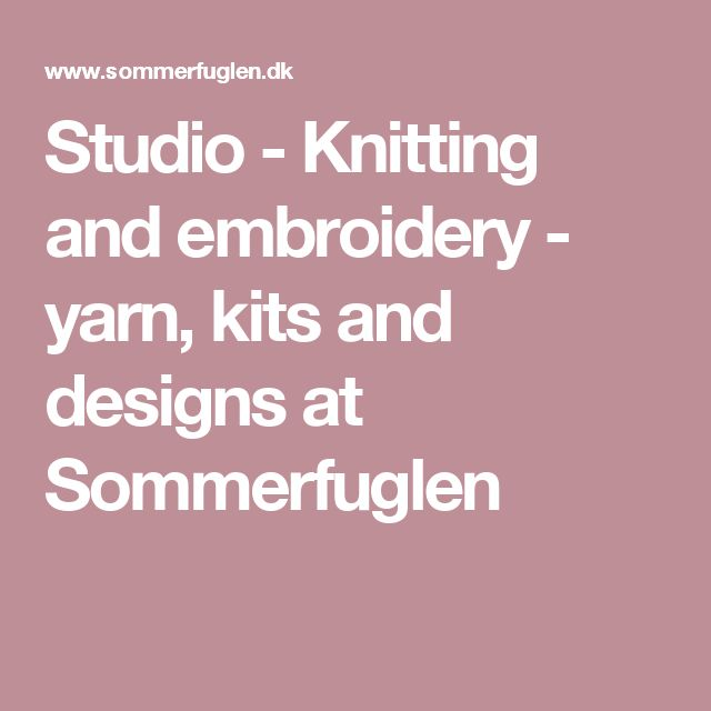 Studio - Knitting and embroidery - yarn, kits and designs at Sommerfuglen