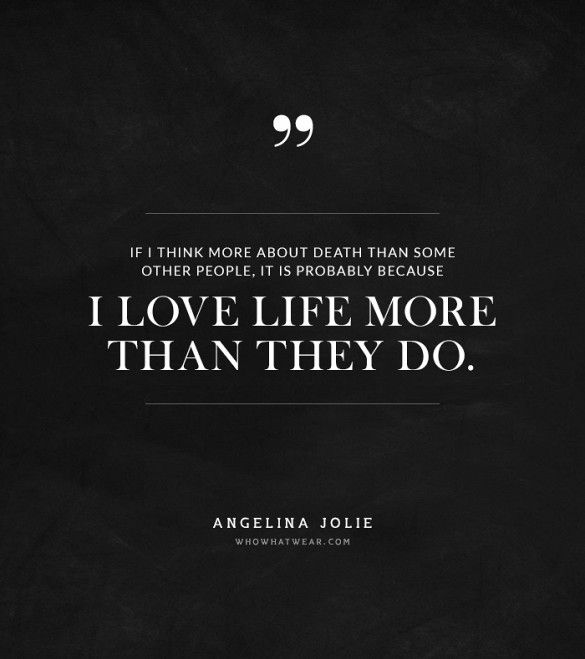 """If I think more about death than some other people, it is probably because I love life more than they do."" -Angelina Jolie #quotes"