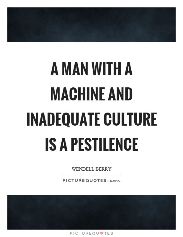 http://img.picturequotes.com/2/423/422769/a-man-with-a-machine-and-inadequate-culture-is-a-pestilence-quote-1.jpg