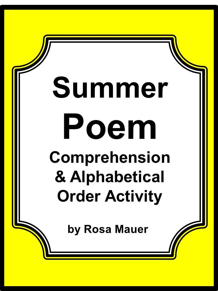 Summer Poem and More! You will receive an originally written one-page poem about summer with nine corresponding comprehension questions. There is an activity in which students are to write the three words from each row in alphabetical order. There are 14 alphabetical items for practice. Space is provided for students to respond. Answers are given for the teacher.