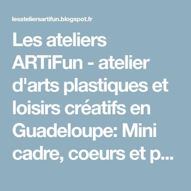 Les ateliers ARTiFun - atelier d'arts plastiques et loisirs créatifs en Guadeloupe: Mini cadre, coeurs et petits pois!