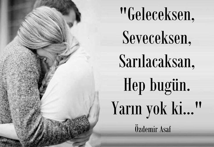 Geleceksen,  Seveceksen,  Sarılacaksan,  Hep bugün.  Yarın yok ki...   - Özdemir Asaf  #sözler #anlamlısözler #güzelsözler #manalısözler #özlüsözler #alıntı #alıntılar #alıntıdır #alıntısözler