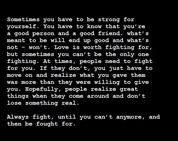 #Friendship #Quotes Sometimes you have to be strong for yourself. You have to know that you're a good person and a good friend. What's meant to be will end up good and what's not- won't. Love is worth fighting for, but sometimes you can't be the only one fighting. At times, people need to fight for you. If they don't, you just have to move on and realize what you gave them was more than they were willing to give you. Hopefully, people realize great things when they come around and don't lose…