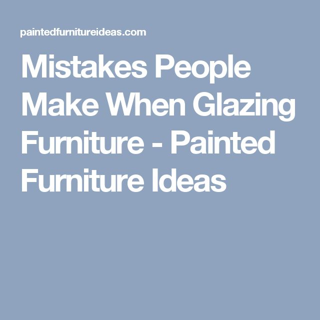 Mistakes People Make When Glazing Furniture - Painted Furniture Ideas