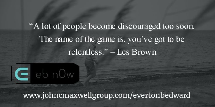 """""""A lot of people become discouraged too soon. The name of the game is, you've got to be relentless."""" – Les Brown"""