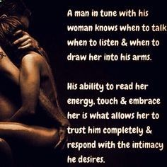 A man in tune with his woman knows when to talk, when to listen  when to draw her into his arms. His ability to read her energy, touch  embrace her is what allows her to trust him completely  respond with the intimacy he desires.