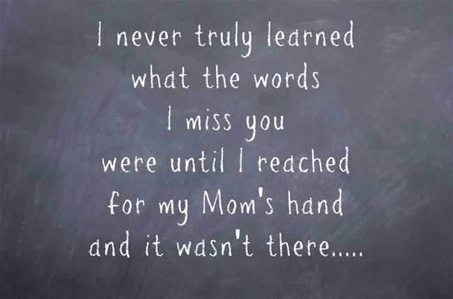 I never truly learned what the words I miss you were until I reached for my Mom's hand and it wasn't there.....