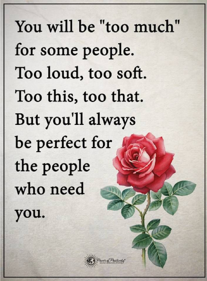 """be yourself quotes You will be """"Too much"""" for some people. too loud, too soft. too this, too that. but you'll always be perfect for the people who need you."""