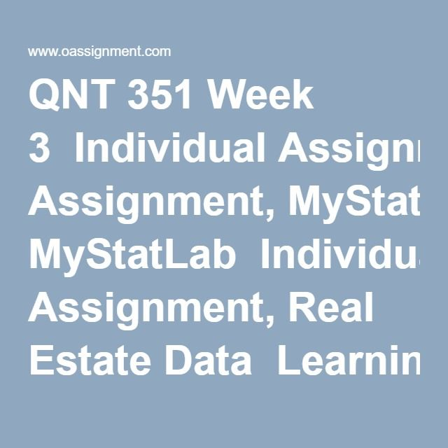 QNT 351 Week 3  Individual Assignment, MyStatLab  Individual Assignment, Real Estate Data  Learning Team Assignment, Summarizing and Presenting Data  Discussion Questions 1, 2, 3, 4