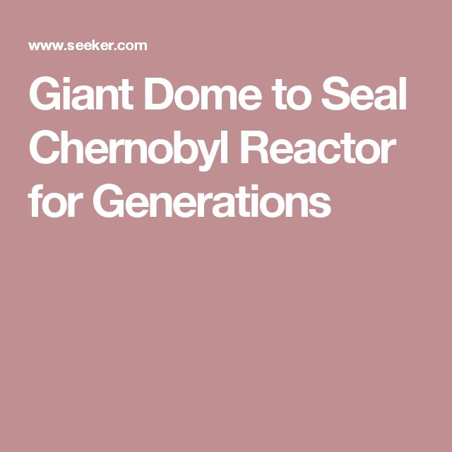 Giant Dome to Seal Chernobyl Reactor for Generations