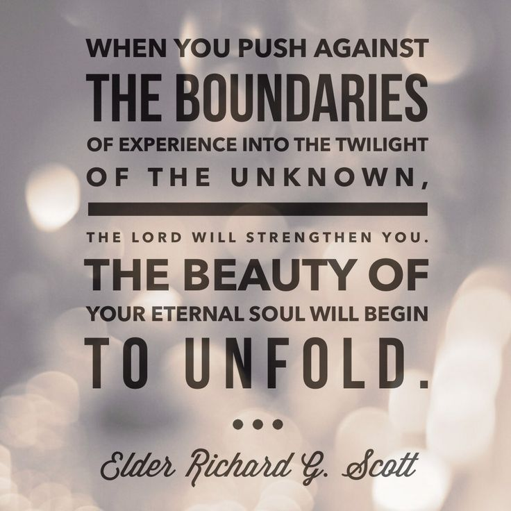 """""""When you push against the boundaries of experience into the twilight of the unknown, the Lord will strengthen you. The beauty of your eternal soul will begin to unfold.""""  -Elder Richard G Scott from """"21 Principles"""""""
