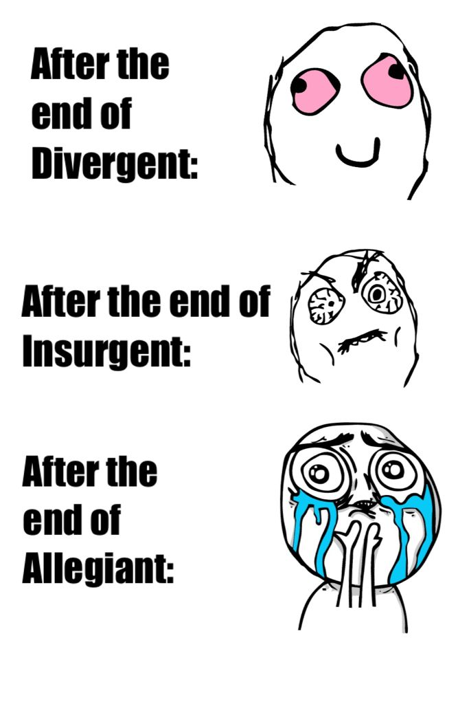 Divergent : OMG tris is awesome Insurgent : OMG tris and tobias are the perfect couple Allegiant : OMG tris is dead