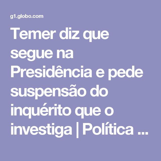 Temer diz que segue na Presidência e pede suspensão do inquérito que o investiga | Política | G1