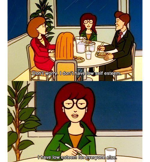 """Daria - """"Don't worry, I don't have low self-esteem.  I have low esteem for everyone else."""""""