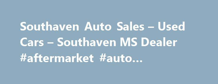 Southaven Auto Sales – Used Cars – Southaven MS Dealer #aftermarket #auto #accessories http://auto.remmont.com/southaven-auto-sales-used-cars-southaven-ms-dealer-aftermarket-auto-accessories/  #auto car sales # Southaven Auto Sales – Southaven MS, 38671 For many years, Southaven Auto Sales has been the premier Used Cars, Used Pickup Trucks lot in the Southaven, Hernando, Horn Lake area. We're located near Hernando, Horn Lake. At Southaven Auto Sales, our mission is to achieve customer…