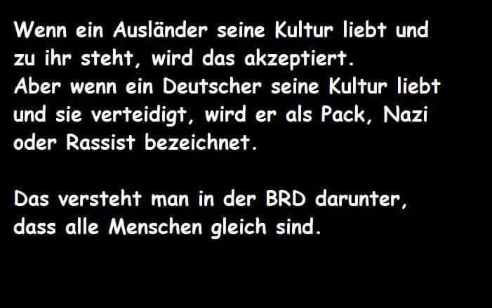 Wenn ein Ausländer seine Kultur liebt und zu ihr steht, wird das akzeptiert. Aber wenn eine Deutscher seine Kultur liebt und sie verteidigt, wird er als Pack, Nazi oder Rassist bezeichnet. Das versteht man in der BRD darunter, dass alle Menschen gleich sind.