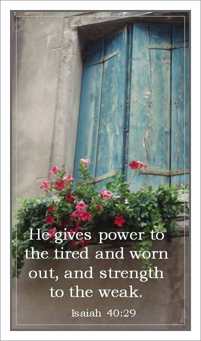 He gives power to the tired and worn out, and strength to the weak. ~Isiah 40 : 29~