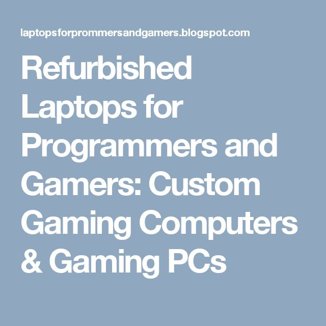 Refurbished Laptops for Programmers and Gamers: Custom Gaming Computers & Gaming PCs