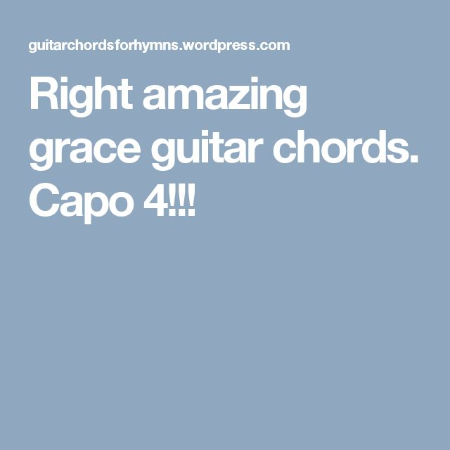 Right amazing grace guitar chords.  Capo 4!!!