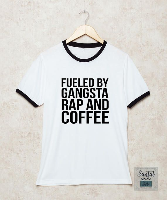 Fueled by gangsta rap and coffee Shirts Coffee Tshirt Funny Quotes T Shirt  White Size S , M , L , XL , 2XL , 3XL three color ring