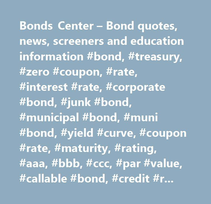 Bonds Center – Bond quotes, news, screeners and education information #bond, #treasury, #zero #coupon, #rate, #interest #rate, #corporate #bond, #junk #bond, #municipal #bond, #muni #bond, #yield #curve, #coupon #rate, #maturity, #rating, #aaa, #bbb, #ccc, #par #value, #callable #bond, #credit #ratings…