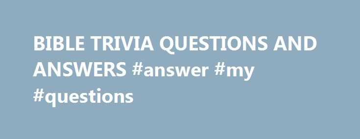 "BIBLE TRIVIA QUESTIONS AND ANSWERS #answer #my #questions http://health.nef2.com/bible-trivia-questions-and-answers-answer-my-questions/  #bible question and answers # (question) challenge the accuracy, probity, or propriety of; ""We must question your judgment in this matter"" A sentence worded or expressed so as to elicit information The raising of a doubt about or objection to something (question) an instance of questioning; ""there was a question about my training""; ""we made inquiries of…"