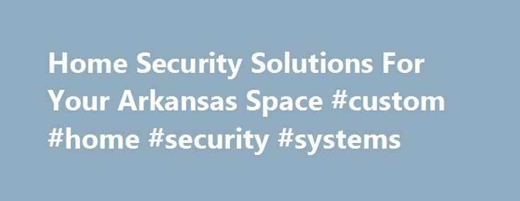 Home Security Solutions For Your Arkansas Space #custom #home #security #systems http://spain.remmont.com/home-security-solutions-for-your-arkansas-space-custom-home-security-systems/  # Subscribe Smart Security A safe and secure home for your family need