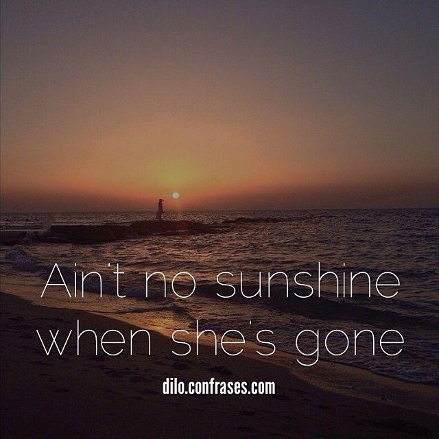 Ain't no sunshine when she's gone. #frases #frasesdeamor #amor #love #sunshine #gone #she