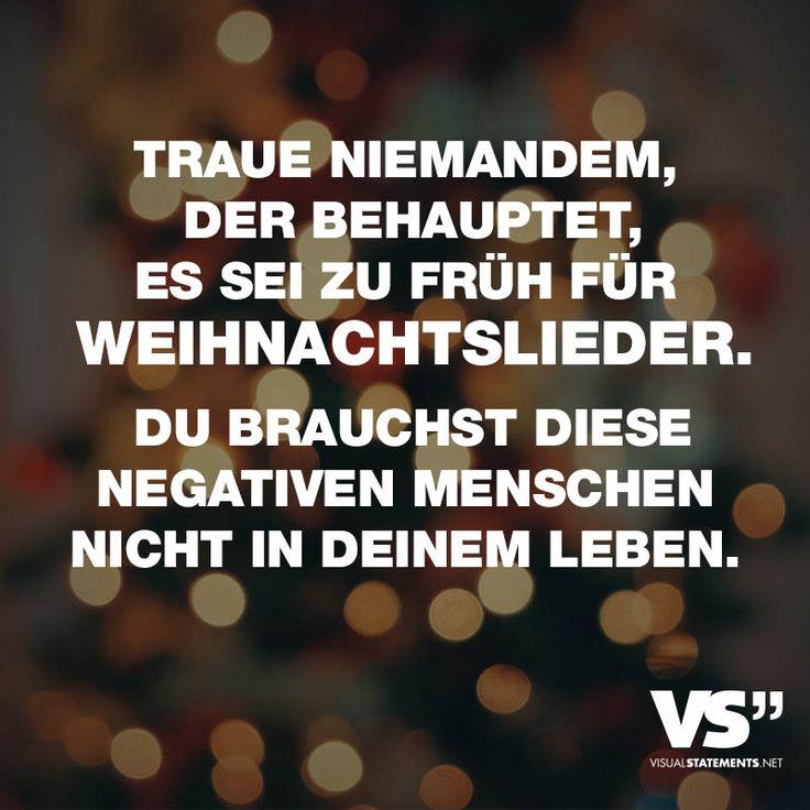 Visual Statements®️️️️️️ TRAUE NIEMANDEM, DER BEHAUPTET, ES SEI ZU FRÜH FÜR WEIHNACHTSLIEDER. DU BRAUCHST DIESE NEGATIVEN MENSCHEN NICHT IN DEINEM LEBEN. Sprüche / Zitate / Quotes / Leben / Weihnachten / Winter / Freundschaft / Beziehung / Liebe / Familie / tiefgründig / lustig / schön / nachdenken