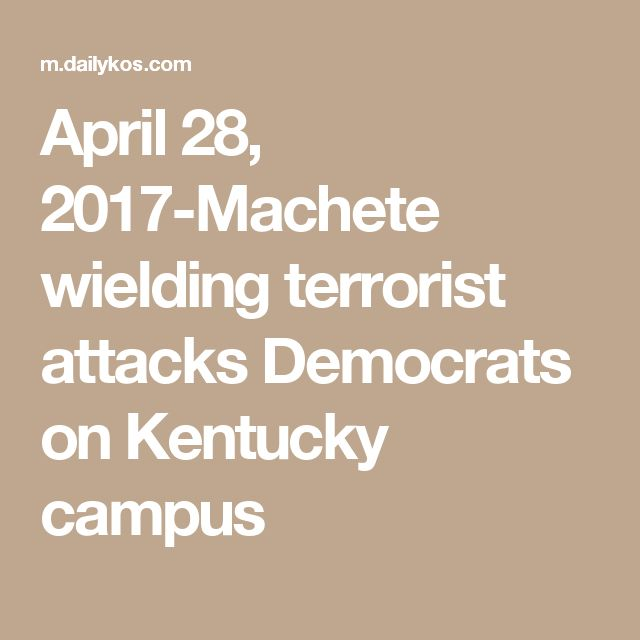 April 28, 2017-Machete wielding terrorist attacks Democrats on Kentucky campus