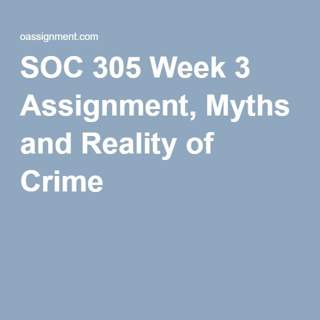 SOC 305 Week 3 Assignment, Myths and Reality of Crime