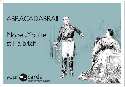 "I wish you could just ""abracadabra"" the bitch away...people would be a lot more fun if they had less bitch."