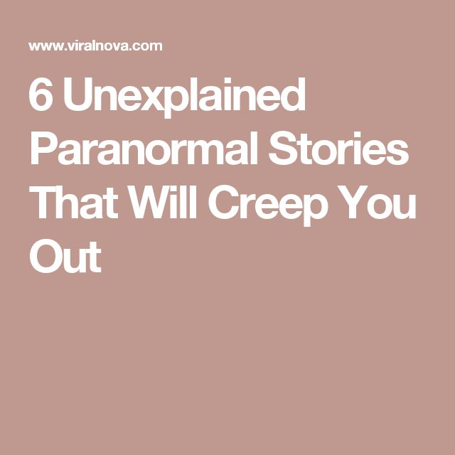 6 Unexplained Paranormal Stories That Will Creep You Out