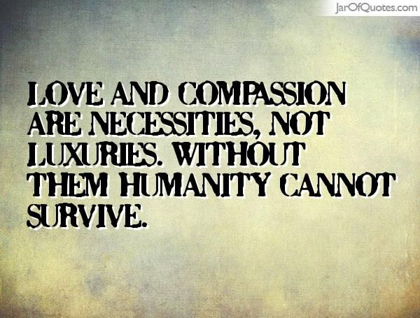 Love and compassion are necessities, not luxuries. Without them humanity cannot survive. #quotes #love #sayings #inspirational #motivational #words #quoteoftheday #positive