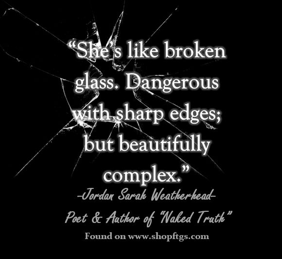 """""""She's like broken glass. Dangerous with sharp edges; but beautifully complex."""" - Jordan Sarah Weatherhead #nakedtruth #quotes #sayings"""