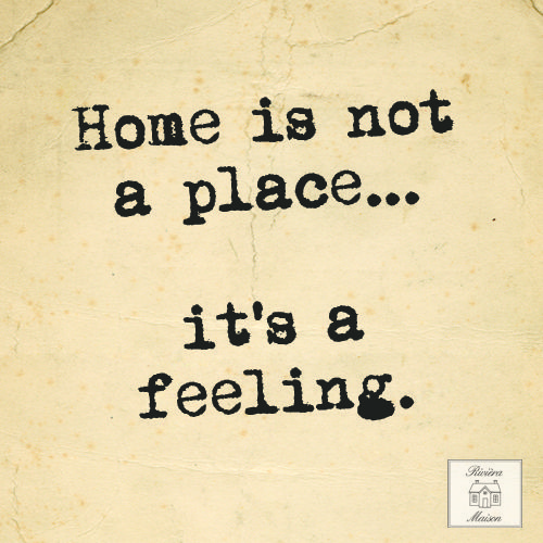 Home is not a place...it's a feeling.