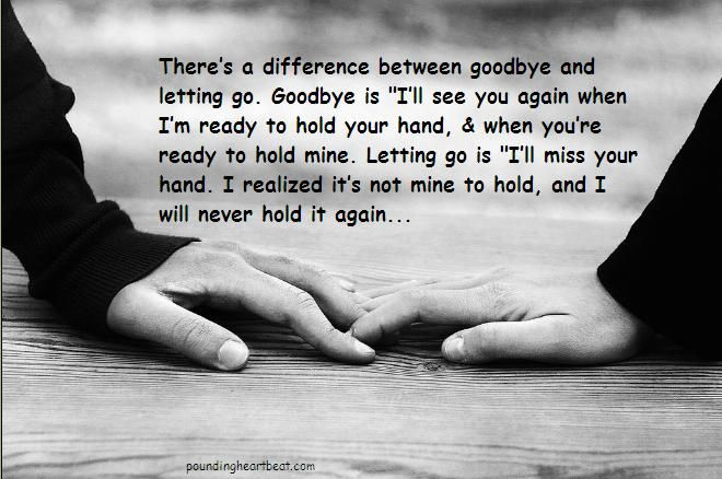 """""""There's a difference between goodbye & letting go. Goodbye is 'I'll see you again when I'm ready to hold your hand, & when you're ready to hold me.' Letting go is 'I'll miss your hand. I realized it's not mind to hold, & I will never hold it again'."""""""