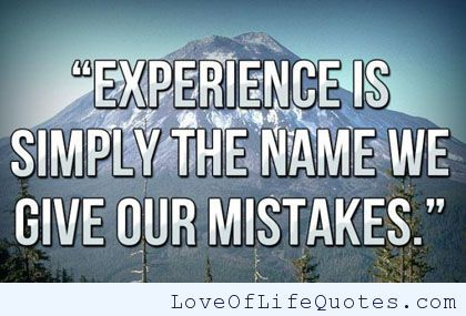 Experience is simply the name we give our mistakes. - http://www.loveoflifequotes.com/life/experience-is-simply-the-name-we-give-our-mistakes/